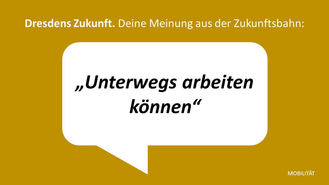 """""""Unterwegs arbeiten können Dresdens Zukunft. Deine Meinung aus der Zukunftsbahn: MOBILITÄT"""