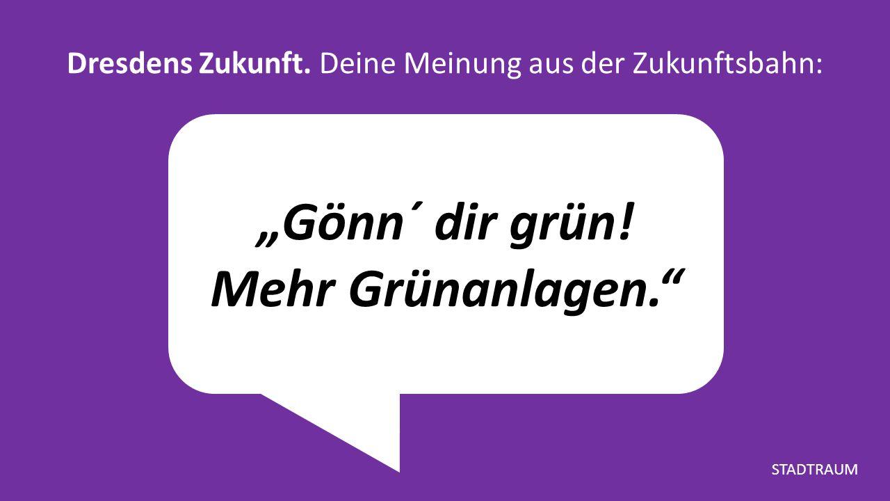"""""""Gönn´ dir grün! Mehr Grünanlagen. Dresdens Zukunft. Deine Meinung aus der Zukunftsbahn: STADTRAUM"""