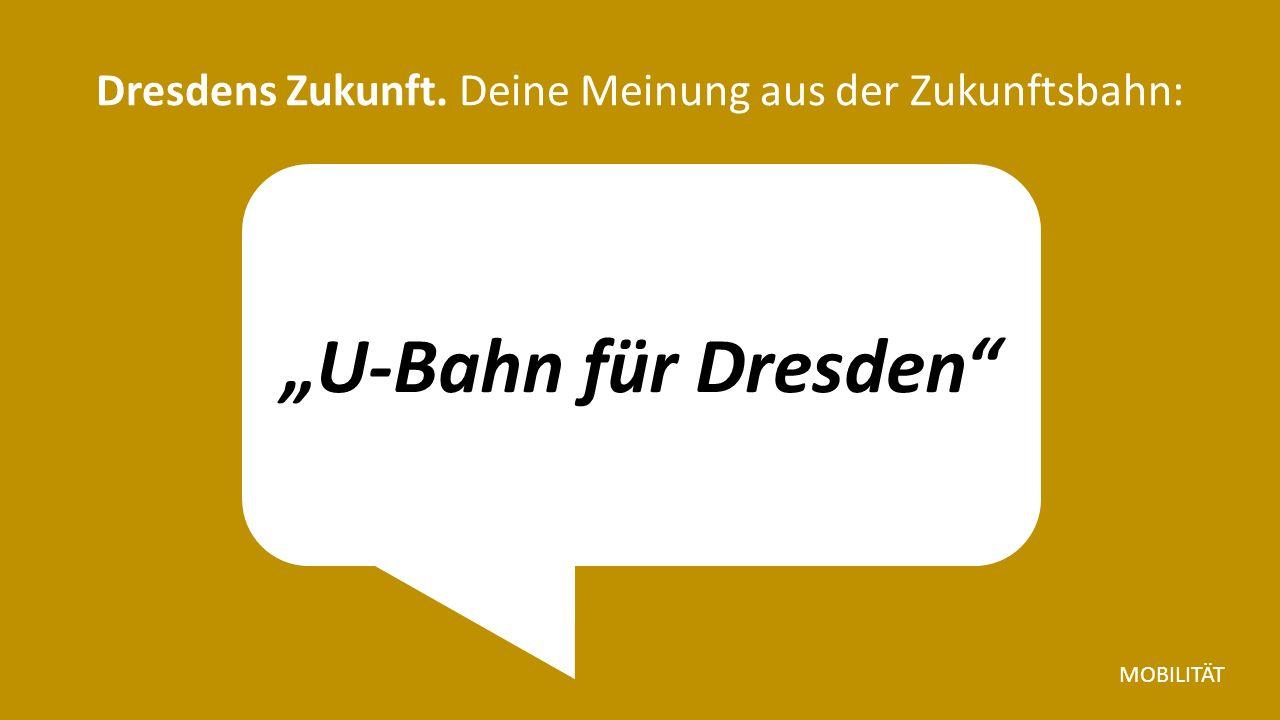 """""""U-Bahn für Dresden Dresdens Zukunft. Deine Meinung aus der Zukunftsbahn: MOBILITÄT"""