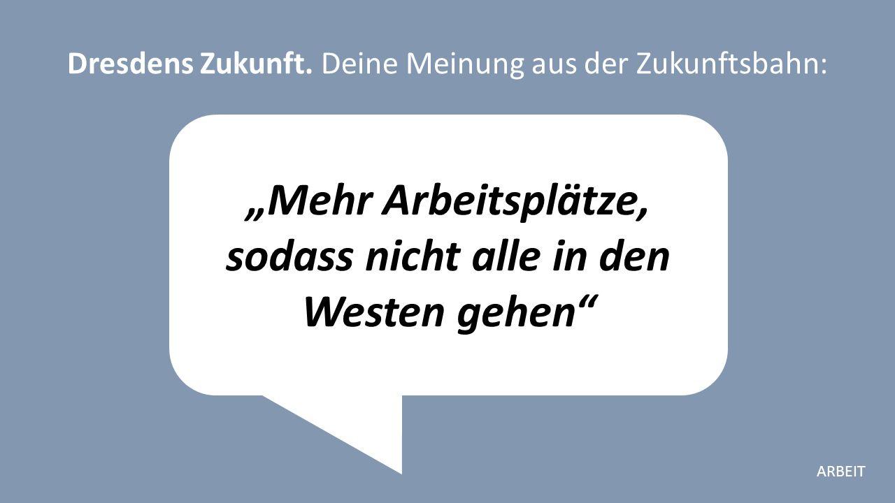"""""""Mehr Arbeitsplätze, sodass nicht alle in den Westen gehen Dresdens Zukunft."""