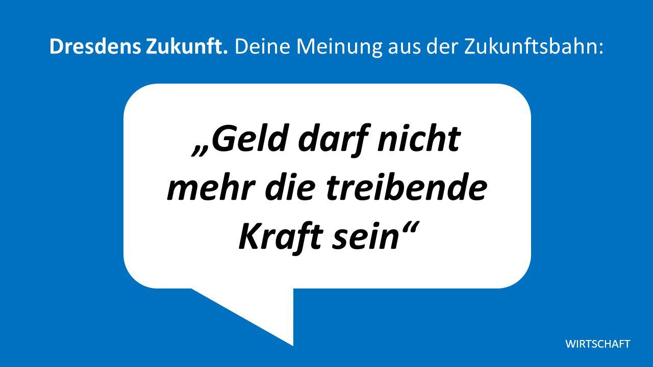"""""""Geld darf nicht mehr die treibende Kraft sein Dresdens Zukunft."""