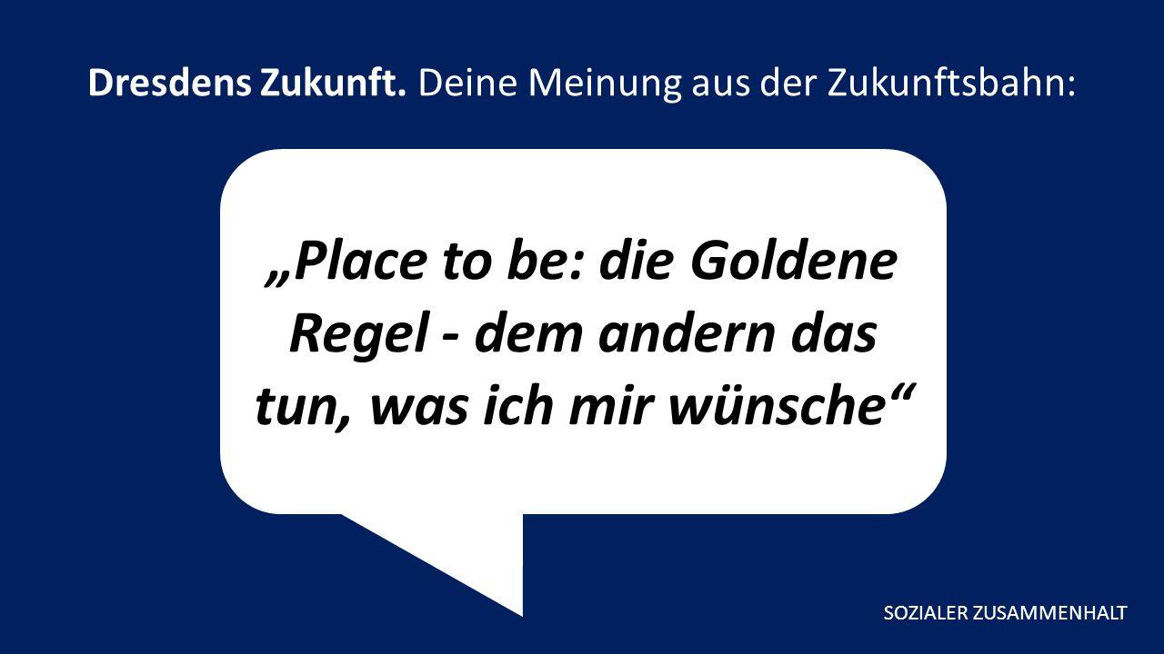 """""""Place to be: die Goldene Regel - dem andern das tun, was ich mir wünsche Dresdens Zukunft."""