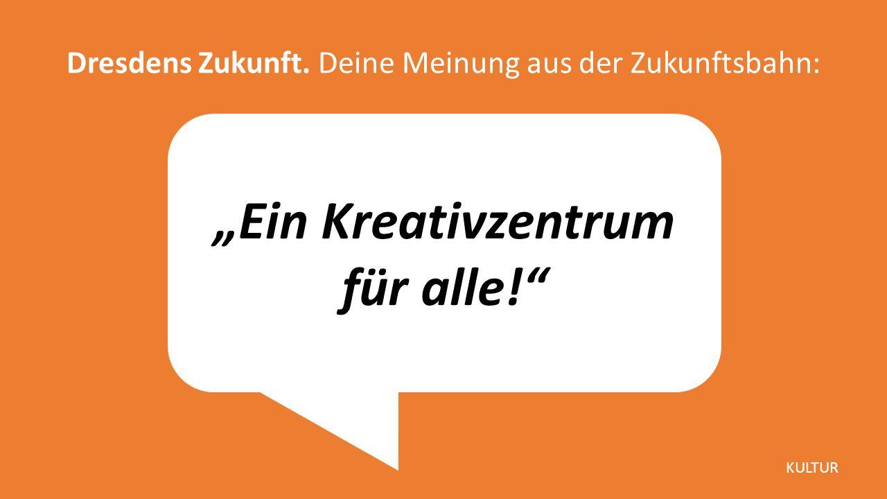 """""""Ein Kreativzentrum für alle! Dresdens Zukunft. Deine Meinung aus der Zukunftsbahn: KULTUR"""