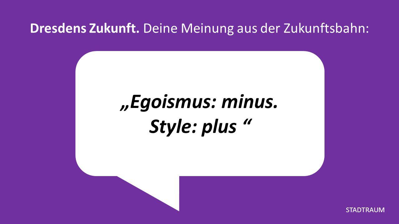 """""""Egoismus: minus. Style: plus Dresdens Zukunft. Deine Meinung aus der Zukunftsbahn: STADTRAUM"""