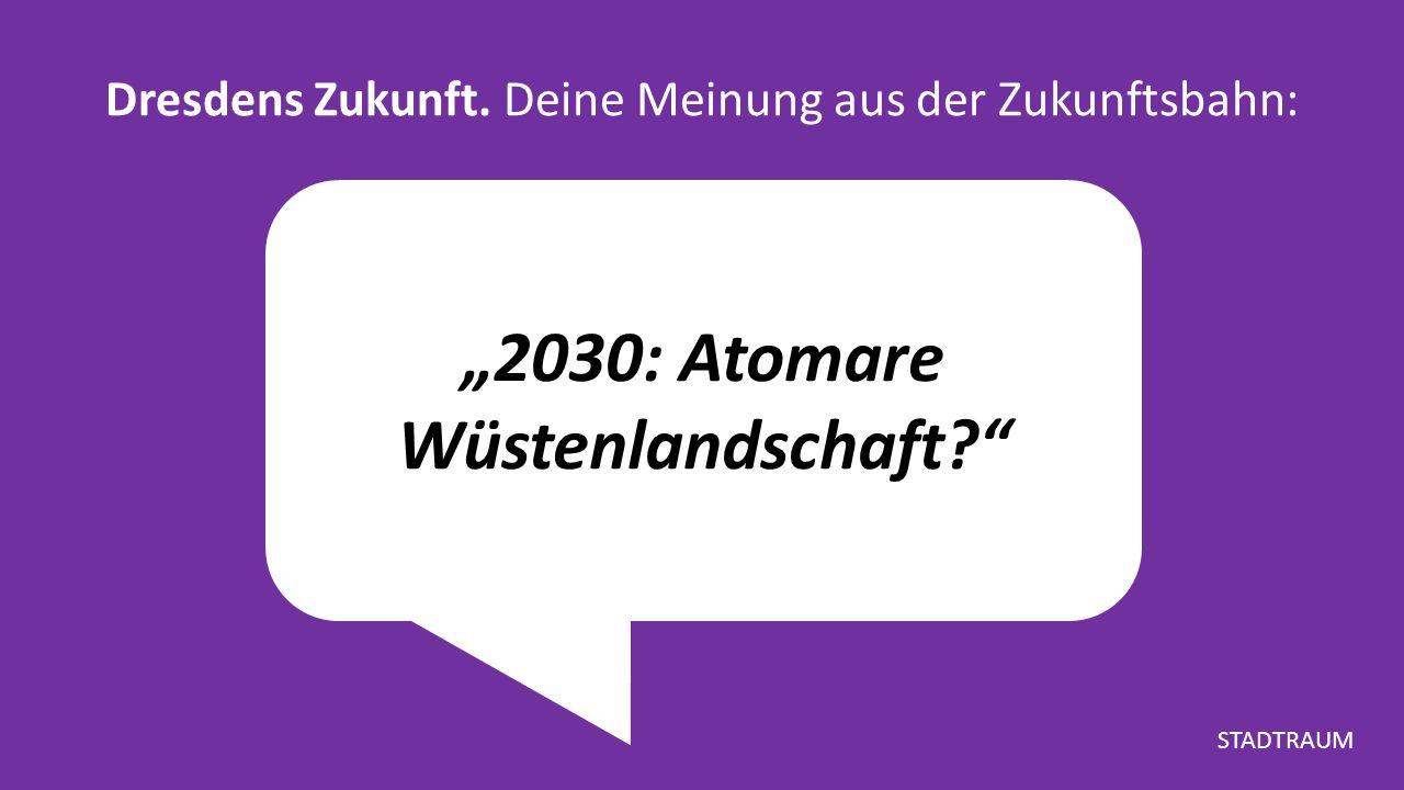 """""""2030: Atomare Wüstenlandschaft Dresdens Zukunft. Deine Meinung aus der Zukunftsbahn: STADTRAUM"""
