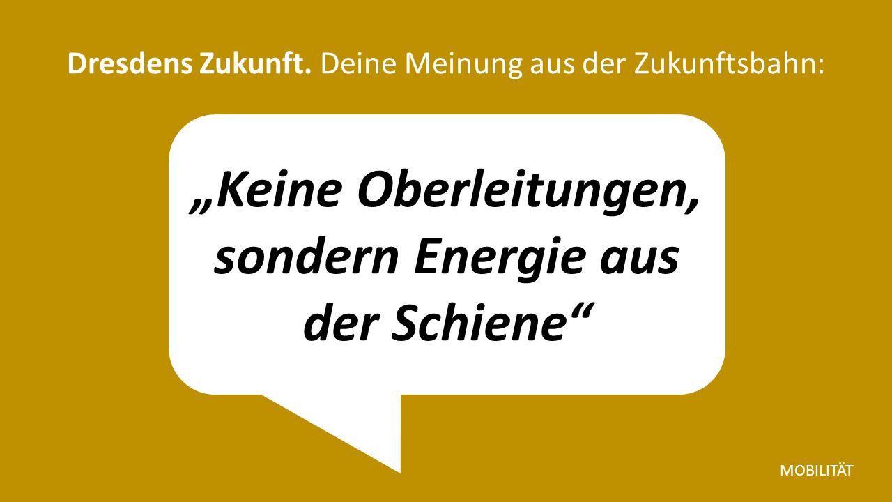 """""""Keine Oberleitungen, sondern Energie aus der Schiene Dresdens Zukunft."""