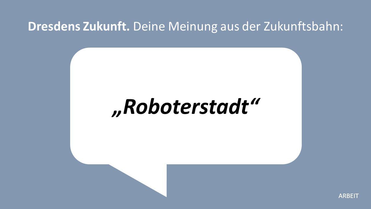 """""""Roboterstadt Dresdens Zukunft. Deine Meinung aus der Zukunftsbahn: ARBEIT"""
