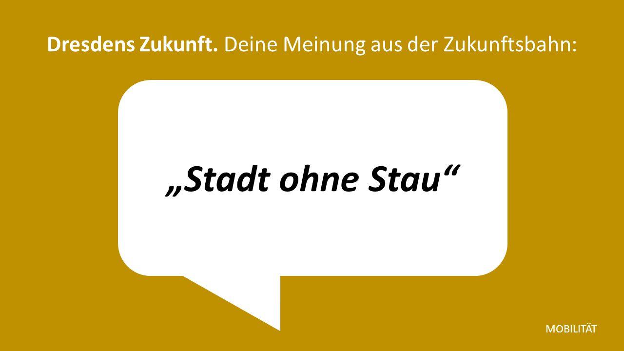 """""""Stadt ohne Stau Dresdens Zukunft. Deine Meinung aus der Zukunftsbahn: MOBILITÄT"""