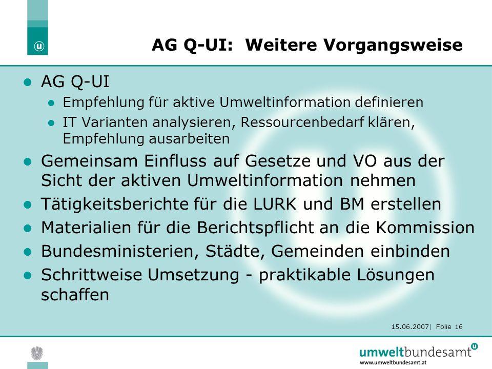 15.06.2007| Folie 16 AG Q-UI: Weitere Vorgangsweise AG Q-UI Empfehlung für aktive Umweltinformation definieren IT Varianten analysieren, Ressourcenbed