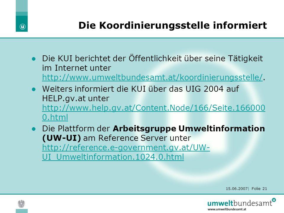 15.06.2007| Folie 21 Die Koordinierungsstelle informiert Die KUI berichtet der Öffentlichkeit über seine Tätigkeit im Internet unter http://www.umweltbundesamt.at/koordinierungsstelle/.
