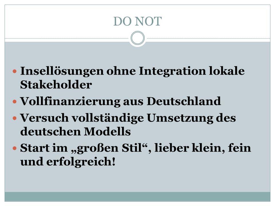 """DO NOT Insellösungen ohne Integration lokale Stakeholder Vollfinanzierung aus Deutschland Versuch vollständige Umsetzung des deutschen Modells Start im """"großen Stil , lieber klein, fein und erfolgreich!"""
