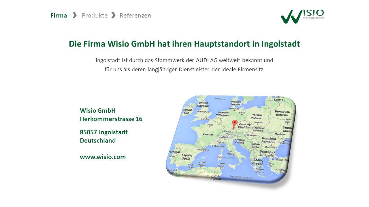 Die Firma Wisio GmbH hat ihren Hauptstandort in Ingolstadt Ingolstadt ist durch das Stammwerk der AUDI AG weltweit bekannt und für uns als deren langj