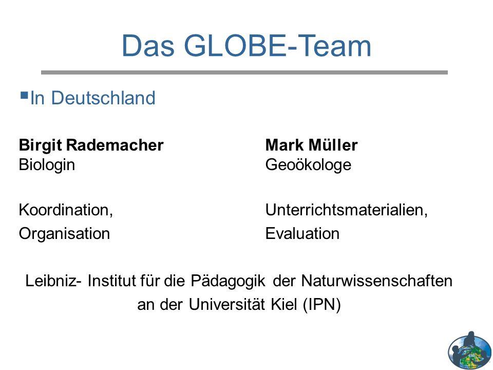 Das GLOBE-Team  In Deutschland Birgit RademacherMark Müller Biologin Geoökologe Koordination, Unterrichtsmaterialien, OrganisationEvaluation Leibniz- Institut für die Pädagogik der Naturwissenschaften an der Universität Kiel (IPN)