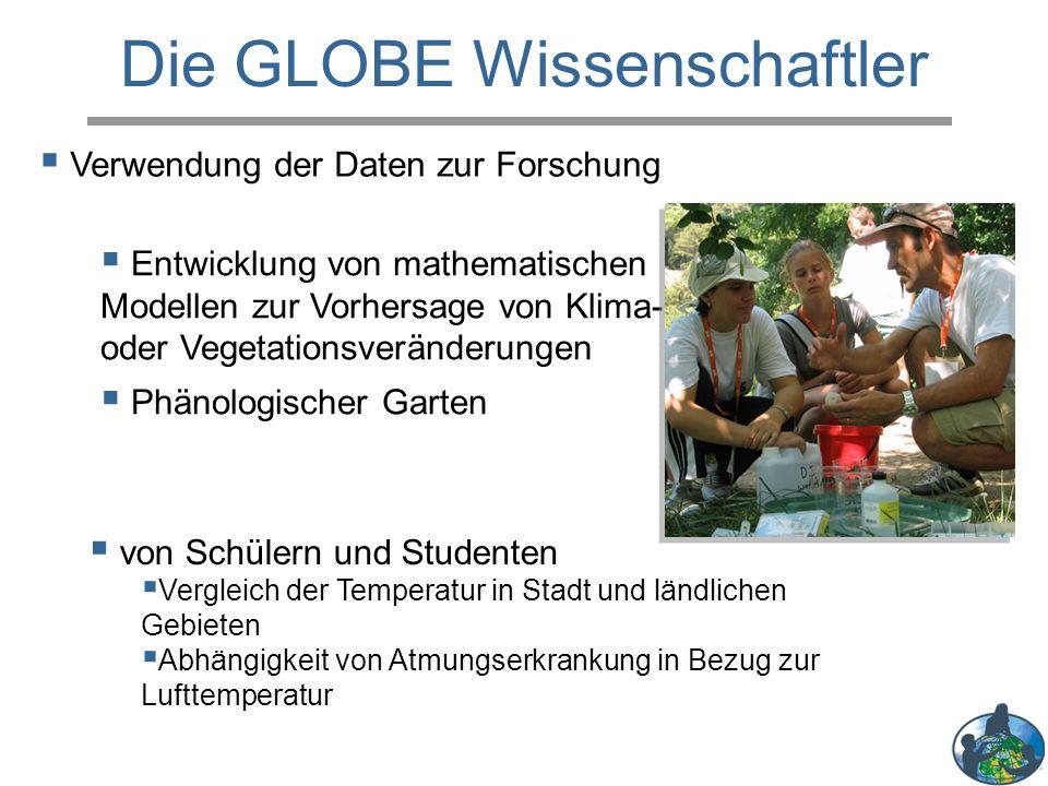 Die GLOBE Wissenschaftler  Entwicklung von mathematischen Modellen zur Vorhersage von Klima- oder Vegetationsveränderungen  Phänologischer Garten  Verwendung der Daten zur Forschung  von Schülern und Studenten  Vergleich der Temperatur in Stadt und ländlichen Gebieten  Abhängigkeit von Atmungserkrankung in Bezug zur Lufttemperatur