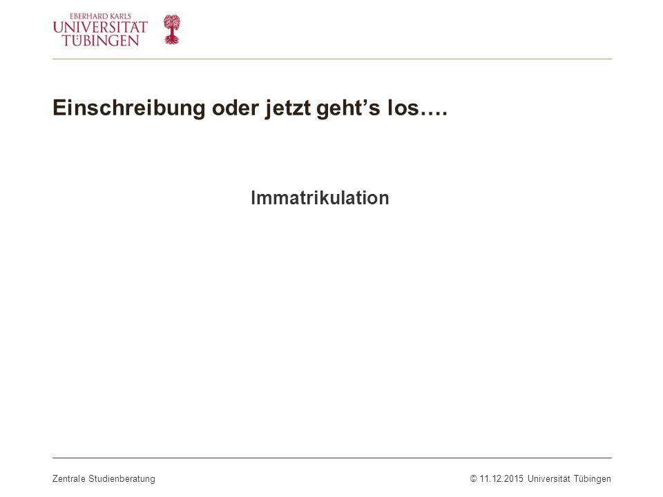 Einschreibung oder jetzt geht's los…. Zentrale Studienberatung© 11.12.2015 Universität Tübingen Immatrikulation