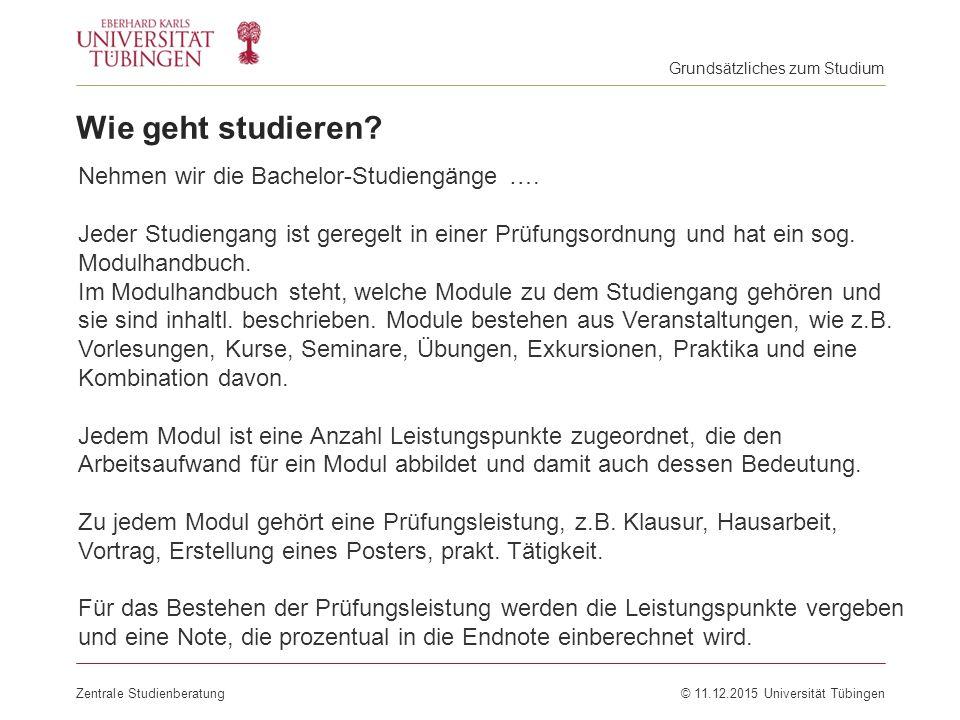 Zentrale Studienberatung© 11.12.2015 Universität Tübingen Wie geht studieren? Nehmen wir die Bachelor-Studiengänge …. Jeder Studiengang ist geregelt i