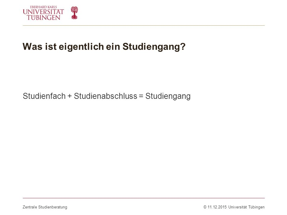 Was ist eigentlich ein Studiengang? Studienfach + Studienabschluss = Studiengang Zentrale Studienberatung© 11.12.2015 Universität Tübingen