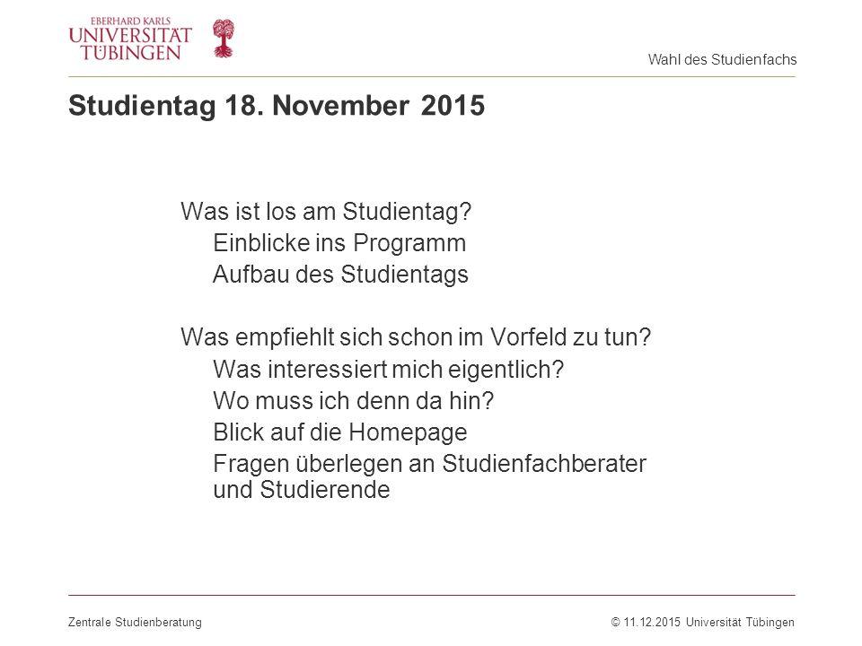 Studientag 18. November 2015 Zentrale Studienberatung© 11.12.2015 Universität Tübingen Was ist los am Studientag? Einblicke ins Programm Aufbau des St