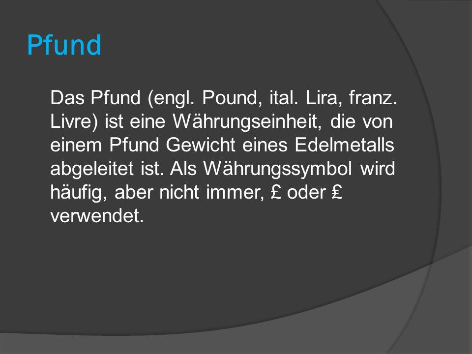 Pfund Das Pfund (engl. Pound, ital. Lira, franz. Livre) ist eine Währungseinheit, die von einem Pfund Gewicht eines Edelmetalls abgeleitet ist. Als Wä