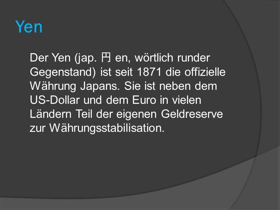 Yen Der Yen (jap. 円 en, wörtlich runder Gegenstand) ist seit 1871 die offizielle Währung Japans. Sie ist neben dem US-Dollar und dem Euro in vielen Lä