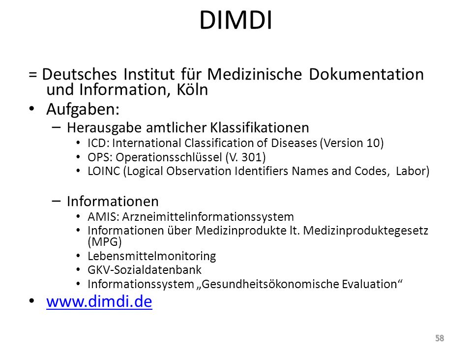 DIMDI = Deutsches Institut für Medizinische Dokumentation und Information, Köln Aufgaben: – Herausgabe amtlicher Klassifikationen ICD: International Classification of Diseases (Version 10) OPS: Operationsschlüssel (V.