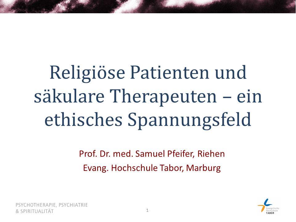 1 Religiöse Patienten und säkulare Therapeuten – ein ethisches Spannungsfeld Prof. Dr. med. Samuel Pfeifer, Riehen Evang. Hochschule Tabor, Marburg