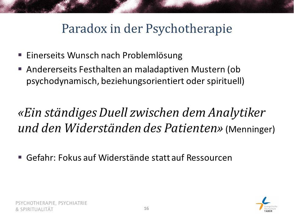 16 Paradox in der Psychotherapie  Einerseits Wunsch nach Problemlösung  Andererseits Festhalten an maladaptiven Mustern (ob psychodynamisch, beziehu
