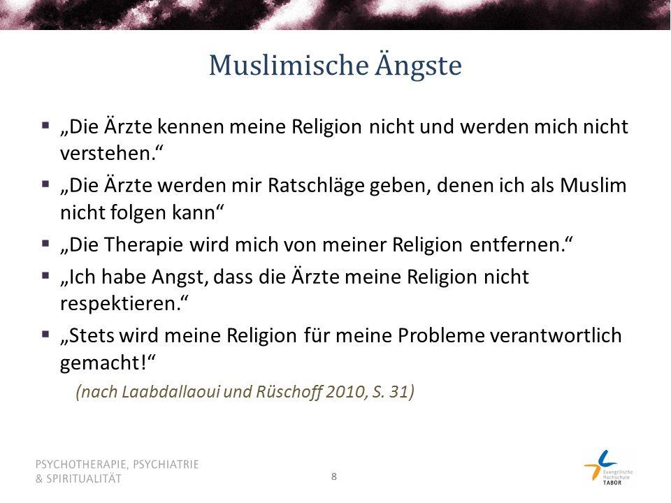 """88 Muslimische Ängste  """"Die Ärzte kennen meine Religion nicht und werden mich nicht verstehen.  """"Die Ärzte werden mir Ratschläge geben, denen ich als Muslim nicht folgen kann  """"Die Therapie wird mich von meiner Religion entfernen.  """"Ich habe Angst, dass die Ärzte meine Religion nicht respektieren.  """"Stets wird meine Religion für meine Probleme verantwortlich gemacht! (nach Laabdallaoui und Rüschoff 2010, S."""