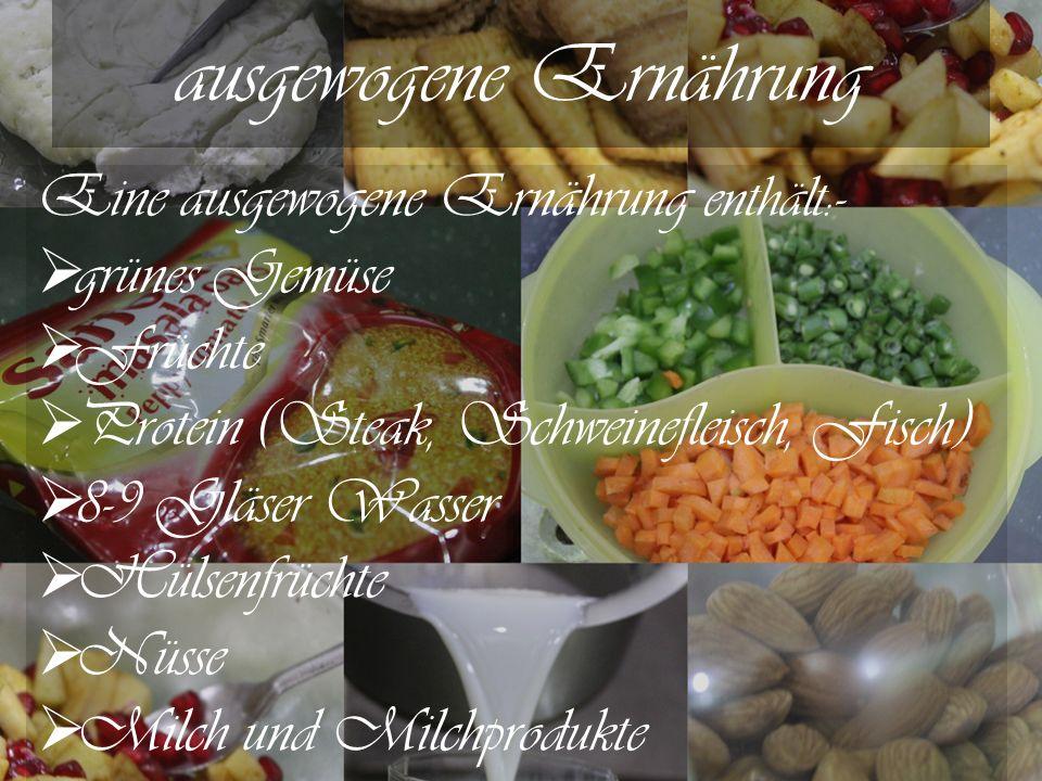 ausgewogene Ernährung Eine ausgewogene Ernährung enthält :-  grünes Gemüse  Früchte  Protein (Steak, Schweinefleisch, Fisch)  8-9 Gläser Wasser  Hülsenfrüchte  Nüsse  Milch und Milchprodukte