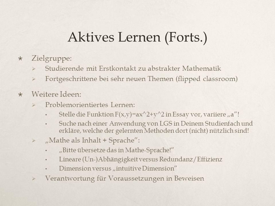 """Aktives Lernen (Forts.)  Zielgruppe:  Studierende mit Erstkontakt zu abstrakter Mathematik  Fortgeschrittene bei sehr neuen Themen (flipped classroom)  Weitere Ideen:  Problemorientiertes Lernen: Stelle die Funktion F(x,y)=ax^2+y^2 in Essay vor, variiere """"a ."""