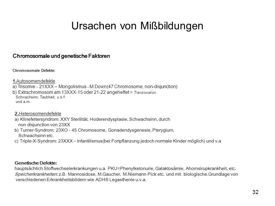32 2.Heterosomendefekte a) Klinefeltersyndrom: XXY Sterilität, Hoderendysplasie, Schwachsinn, durch non disjunction von 23XX b) Turner-Syndrom: 23XO - 45 Chromosome, Gonadendysgenesie, Pterygium, Schwachsinn etc.