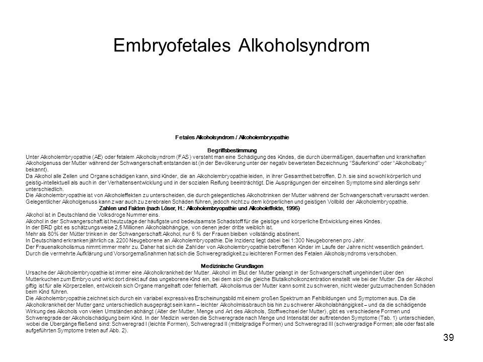 39 Fetales Alkoholsyndrom / Alkoholembryopathie Begriffsbestimmung Unter Alkoholembryopathie (AE) oder fetalem Alkoholsyndrom (FAS ) versteht man eine Schädigung des Kindes, die durch übermäßigen, dauerhaften und krankhaften Alkoholgenuss der Mutter während der Schwangerschaft entstanden ist (in der Bevölkerung unter der negativ bewerteten Bezeichnung Säuferkind oder Alkoholbaby bekannt).