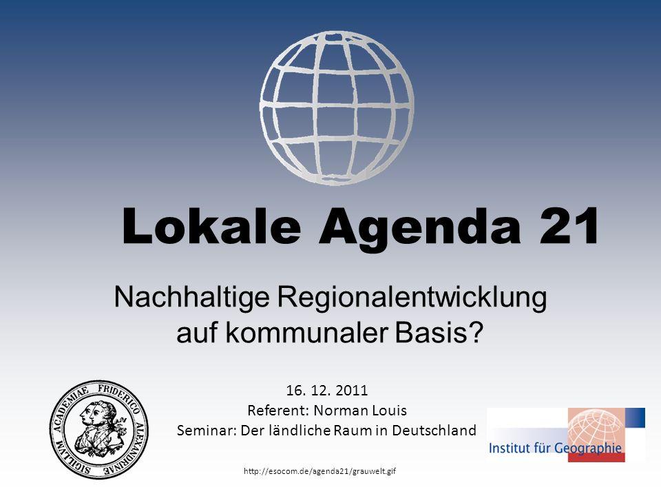Lokale Agenda 21 Nachhaltige Regionalentwicklung auf kommunaler Basis? 16. 12. 2011 Referent: Norman Louis Seminar: Der ländliche Raum in Deutschland