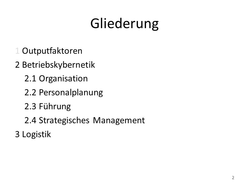 Gliederung 1 Outputfaktoren 2 Betriebskybernetik 2.1 Organisation 2.2 Personalplanung 2.3 Führung 2.4 Strategisches Management 3 Logistik 2