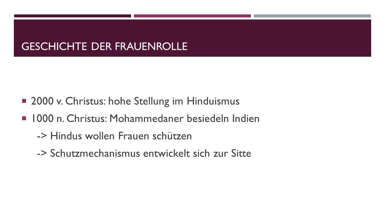 GESCHICHTE DER FRAUENROLLE  2000 v. Christus: hohe Stellung im Hinduismus  1000 n. Christus: Mohammedaner besiedeln Indien -> Hindus wollen Frauen s