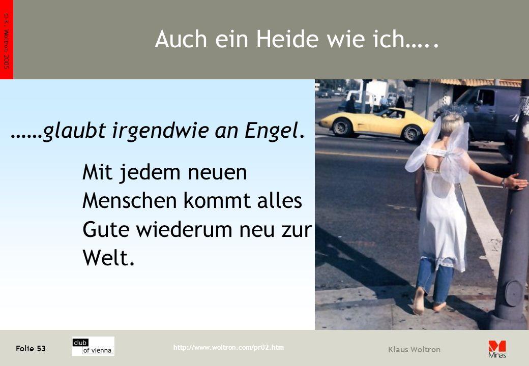 © K. Woltron 2005 Folie 53 http://www.woltron.com/pr02.htm Klaus Woltron Auch ein Heide wie ich….. ……glaubt irgendwie an Engel. Mit jedem neuen Mensch