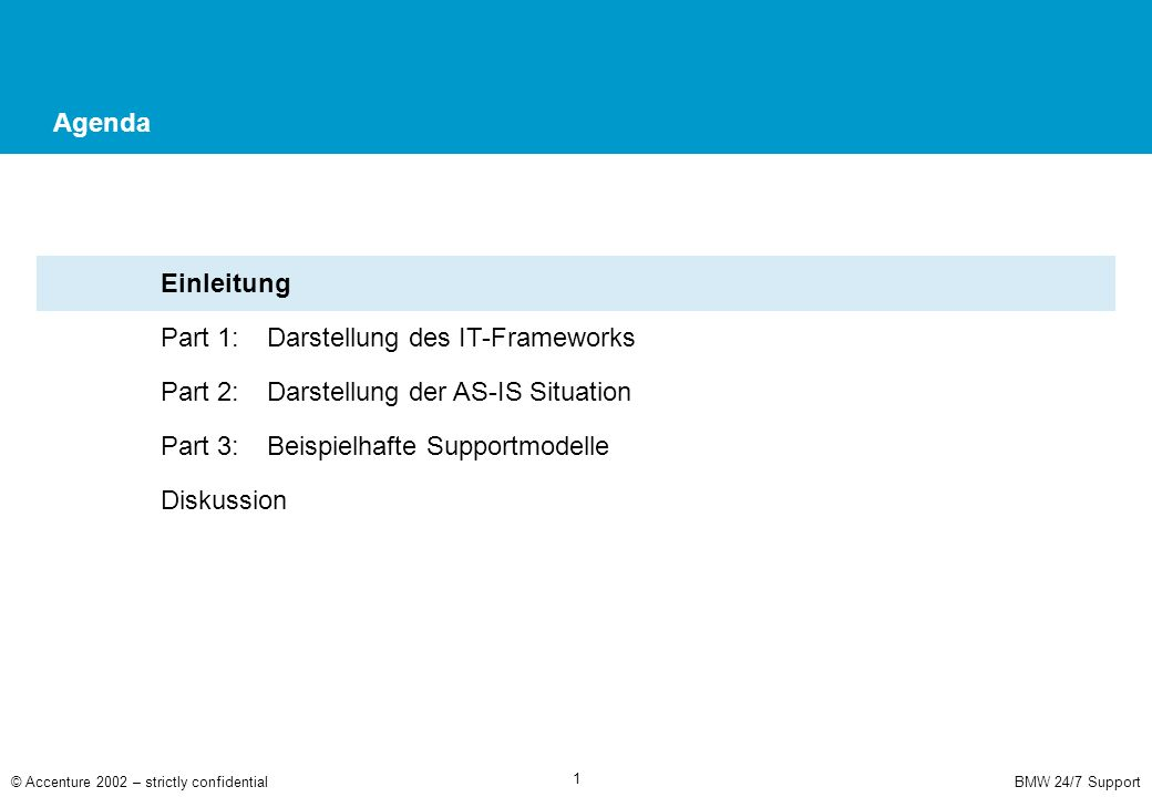 BMW 24/7 Support© Accenture 2002 – strictly confidential 2 Agenda Einleitung Part 1: Darstellung des IT-Frameworks Part 2: Darstellung der AS-IS Situation Part 3:Beispielhafte Supportmodelle Diskussion