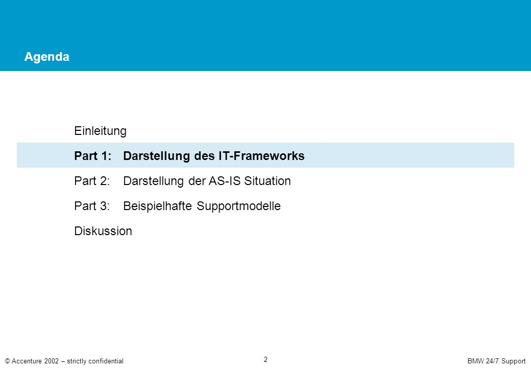 BMW 24/7 Support© Accenture 2002 – strictly confidential 2 Agenda Einleitung Part 1: Darstellung des IT-Frameworks Part 2: Darstellung der AS-IS Situation Part 3:Beispielhafte Supportmodelle Diskussion
