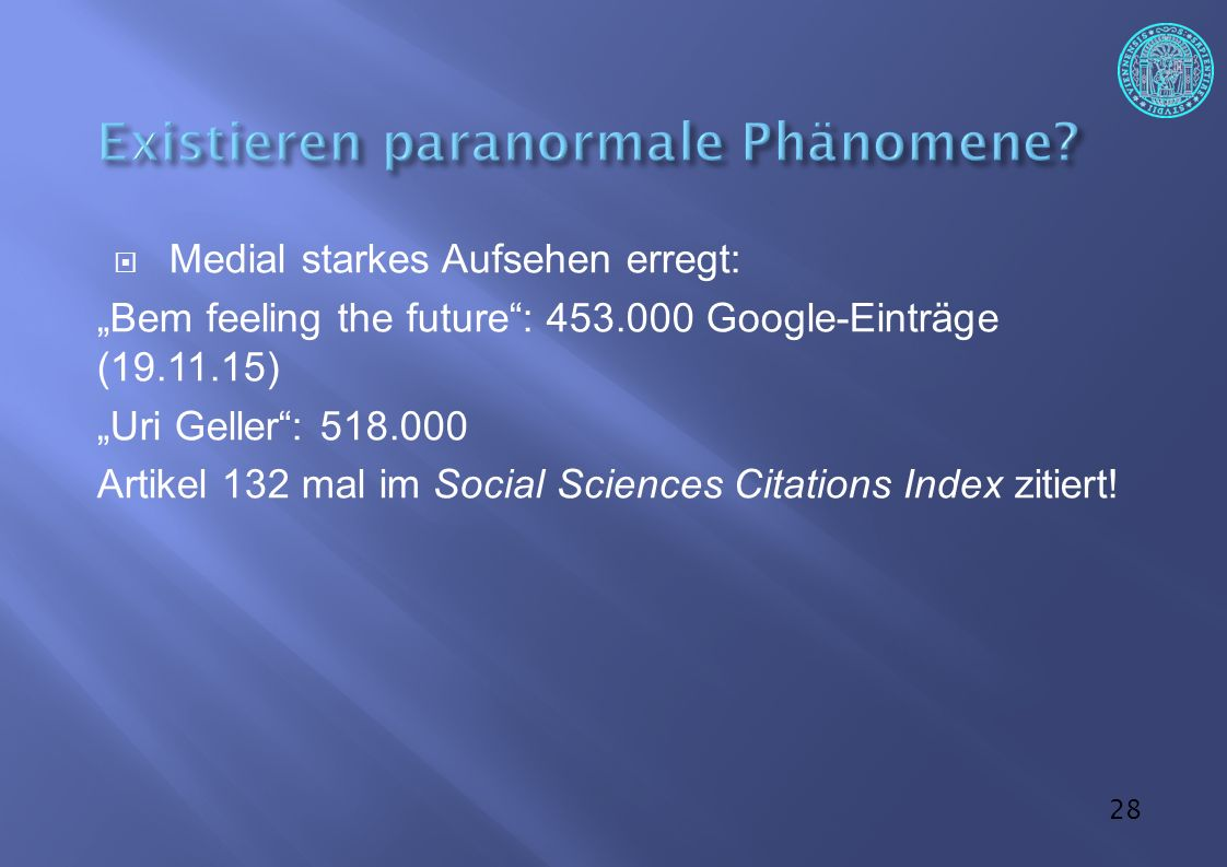"28  Medial starkes Aufsehen erregt: ""Bem feeling the future : 453.000 Google-Einträge (19.11.15) ""Uri Geller : 518.000 Artikel 132 mal im Social Sciences Citations Index zitiert!"