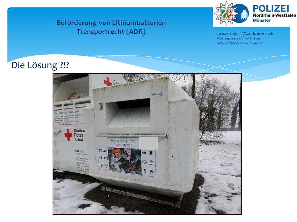 11 Beförderung von Lithiumbatterien Transportrecht (ADR) Tanja.Hempfling@polizei.nrw.de Polizeipräsidium Münster Schwerlastgruppe Münster Die Lösung ?