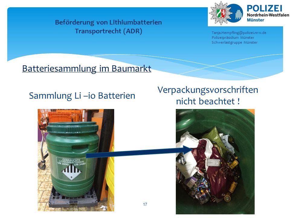 Sammlung Li –io Batterien Verpackungsvorschriften nicht beachtet ! 17 Beförderung von Lithiumbatterien Transportrecht (ADR) Tanja.Hempfling@polizei.nr