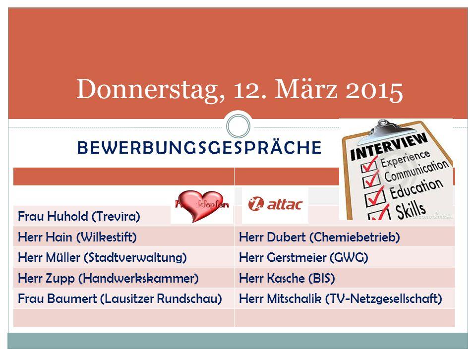 BEWERBUNGSGESPRÄCHE Donnerstag, 12. März 2015 Frau Huhold (Trevira) Herr Hain (Wilkestift)Herr Dubert (Chemiebetrieb) Herr Müller (Stadtverwaltung)Her