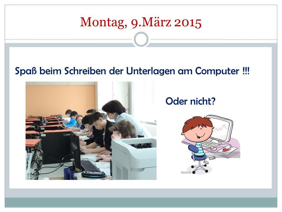 Montag, 9.März 2015 Spaß beim Schreiben der Unterlagen am Computer !!! Oder nicht?