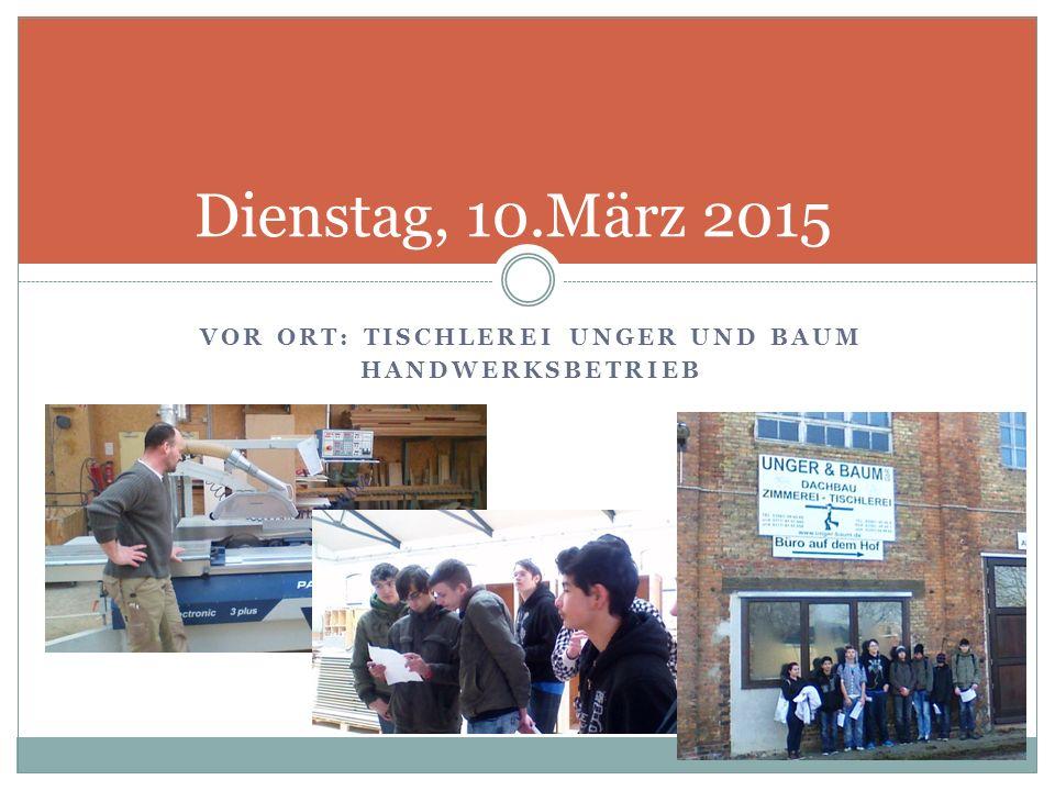 VOR ORT: TISCHLEREI UNGER UND BAUM HANDWERKSBETRIEB Dienstag, 10.März 2015