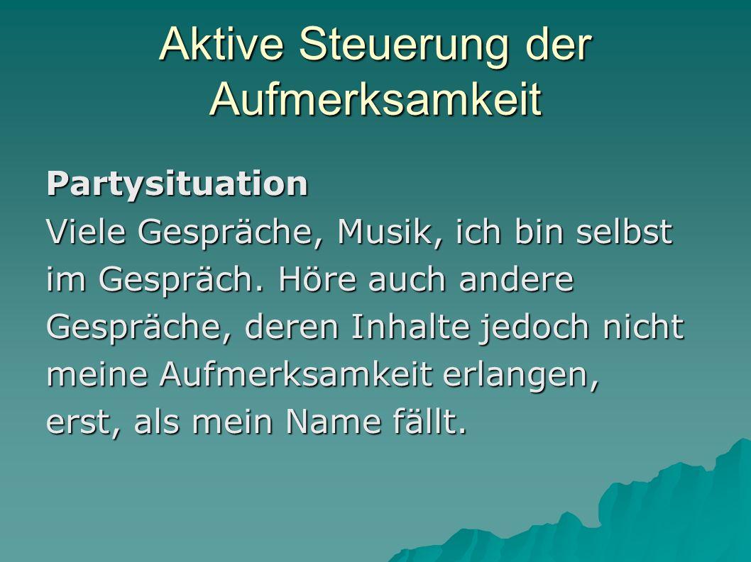 Aktive Steuerung der Aufmerksamkeit Partysituation Viele Gespräche, Musik, ich bin selbst im Gespräch. Höre auch andere Gespräche, deren Inhalte jedoc