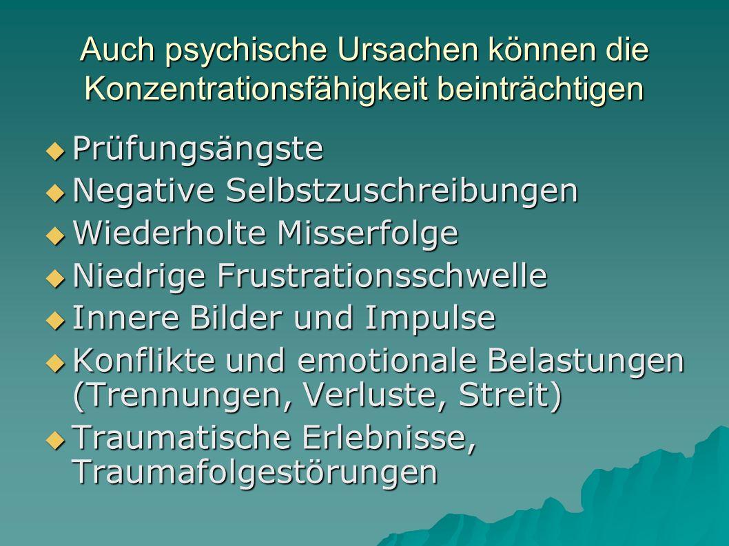 Auch psychische Ursachen können die Konzentrationsfähigkeit beinträchtigen  Prüfungsängste  Negative Selbstzuschreibungen  Wiederholte Misserfolge