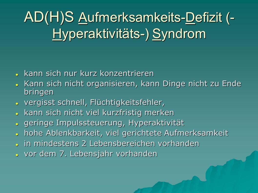 AD(H)S Aufmerksamkeits-Defizit (- Hyperaktivitäts-) Syndrom kann sich nur kurz konzentrieren kann sich nur kurz konzentrieren Kann sich nicht organisi