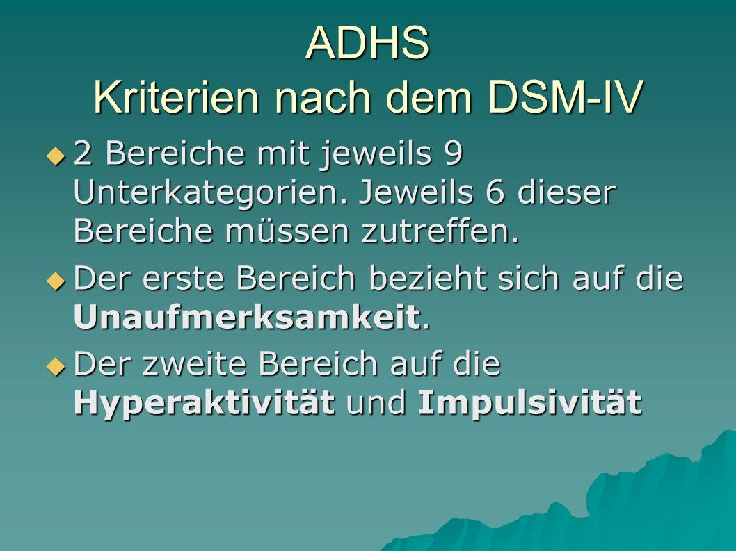 ADHS Kriterien nach dem DSM-IV  2 Bereiche mit jeweils 9 Unterkategorien. Jeweils 6 dieser Bereiche müssen zutreffen.  Der erste Bereich bezieht sic