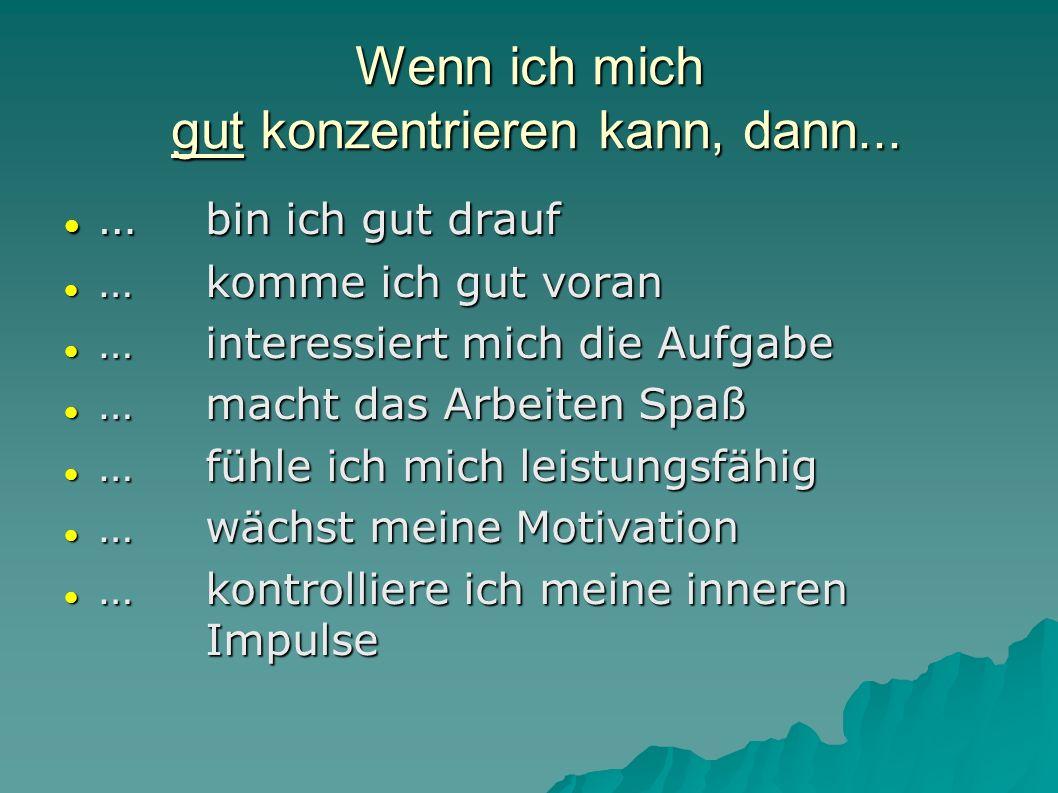 Wenn ich mich gut konzentrieren kann, dann... … bin ich gut drauf … bin ich gut drauf … komme ich gut voran … komme ich gut voran … interessiert mich