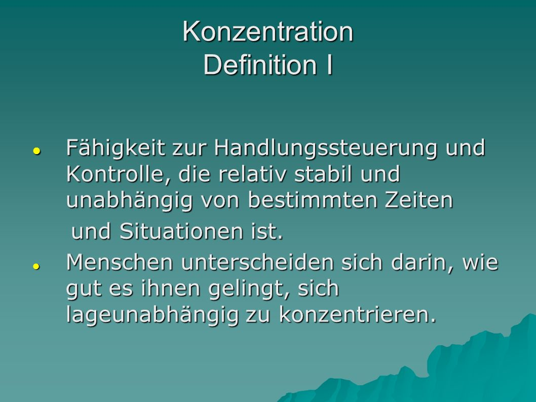 Konzentration Definition I Fähigkeit zur Handlungssteuerung und Kontrolle, die relativ stabil und unabhängig von bestimmten Zeiten Fähigkeit zur Handl